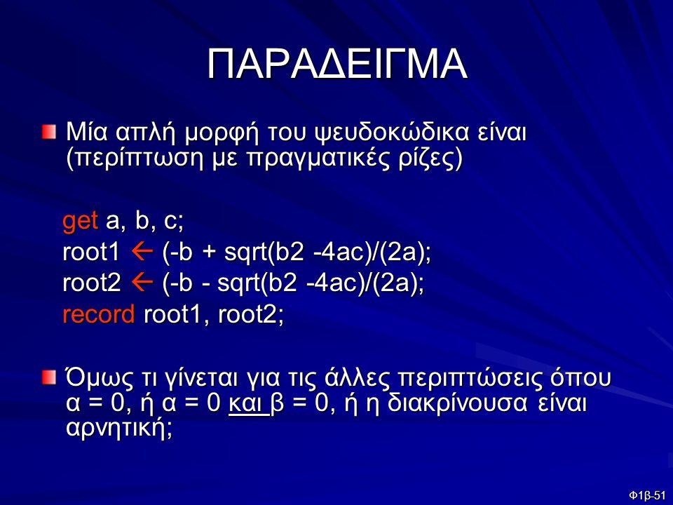 ΠΑΡΑΔΕΙΓΜΑ Μία απλή μορφή του ψευδοκώδικα είναι (περίπτωση με πραγματικές ρίζες) get a, b, c; root1  (-b + sqrt(b2 -4ac)/(2a);