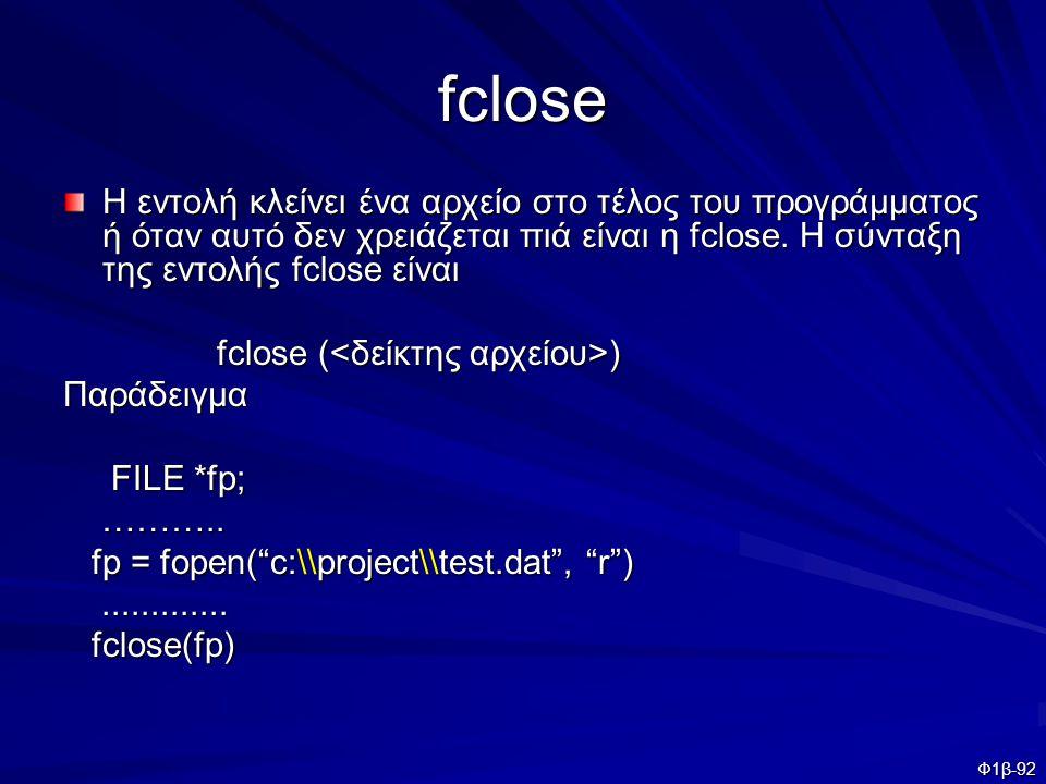 fclose Η εντολή κλείνει ένα αρχείο στο τέλος του προγράμματος ή όταν αυτό δεν χρειάζεται πιά είναι η fclose. H σύνταξη της εντολής fclose είναι.