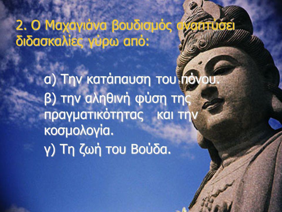 2. Ο Μαχαγιάνα βουδισμός αναπτύσει διδασκαλίες γύρω από:
