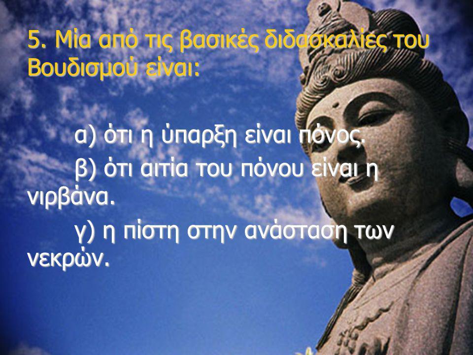 5. Μία από τις βασικές διδασκαλίες του Βουδισμού είναι: