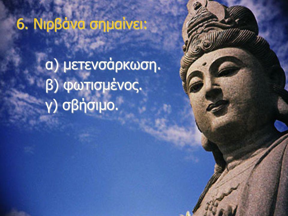 6. Νιρβάνα σημαίνει: α) μετενσάρκωση. β) φωτισμένος. γ) σβήσιμο.