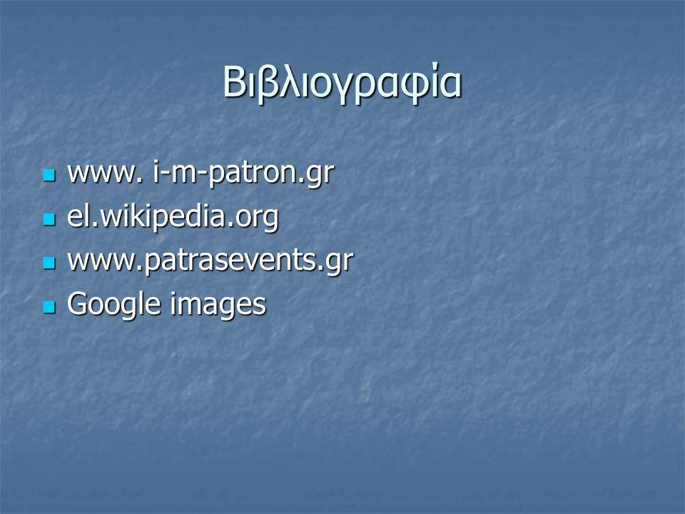 Βιβλιογραφία www. i-m-patron.gr el.wikipedia.org www.patrasevents.gr