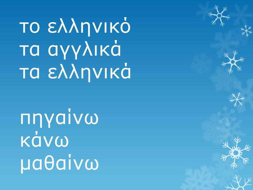 το ελληνικό τα αγγλικά τα ελληνικά πηγαίνω κάνω μαθαίνω