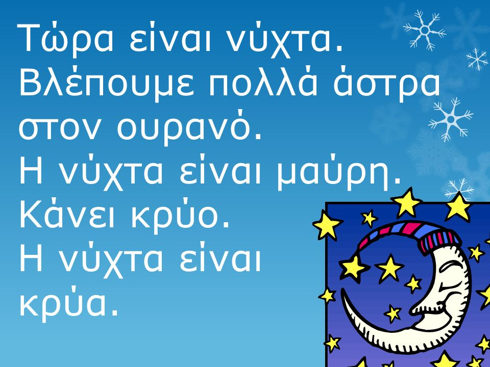 Τώρα είναι νύχτα. Βλέπουμε πολλά άστρα στον ουρανό. Η νύχτα είναι μαύρη. Κάνει κρύο. Η νύχτα είναι.