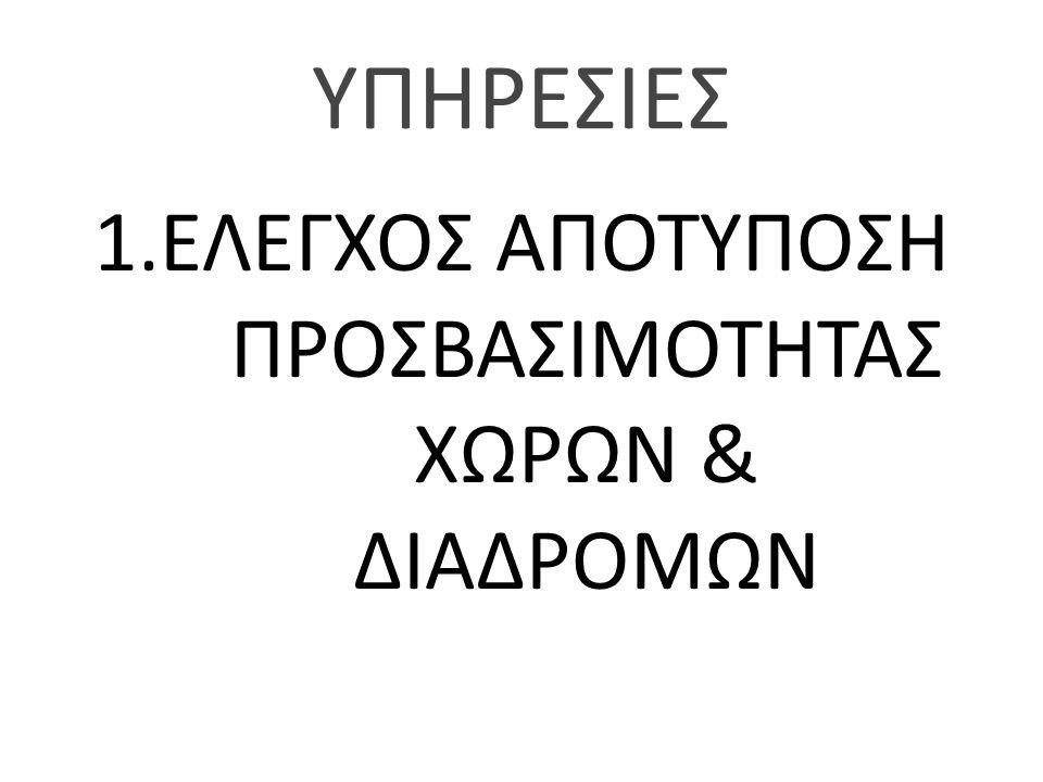 1.ΕΛΕΓΧΟΣ ΑΠΟΤΥΠΟΣΗ ΠΡΟΣΒΑΣΙΜΟΤΗΤΑΣ ΧΩΡΩΝ & ΔΙΑΔΡΟΜΩΝ