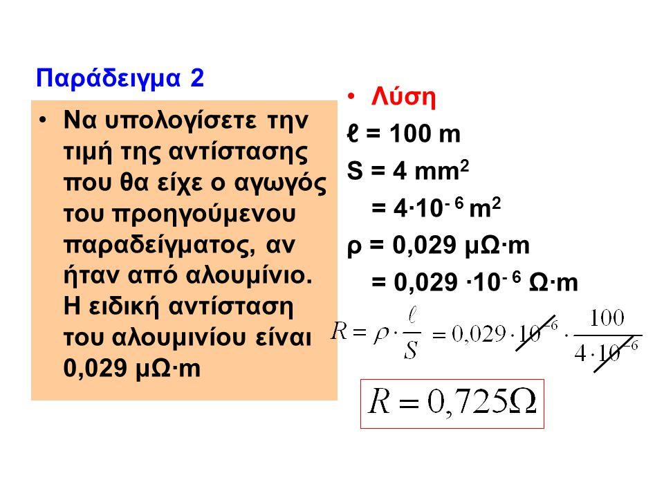Παράδειγμα 2 Λύση. ℓ = 100 m. S = 4 mm2. = 4·10- 6 m2. ρ = 0,029 μΩ·m. = 0,029 ·10- 6 Ω·m.