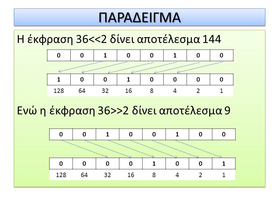 ΠΑΡΑΔΕΙΓΜΑ Η έκφραση 36<<2 δίνει αποτέλεσμα 144 Ενώ η έκφραση 36>>2 δίνει αποτέλεσμα 9 1. 1. 128.