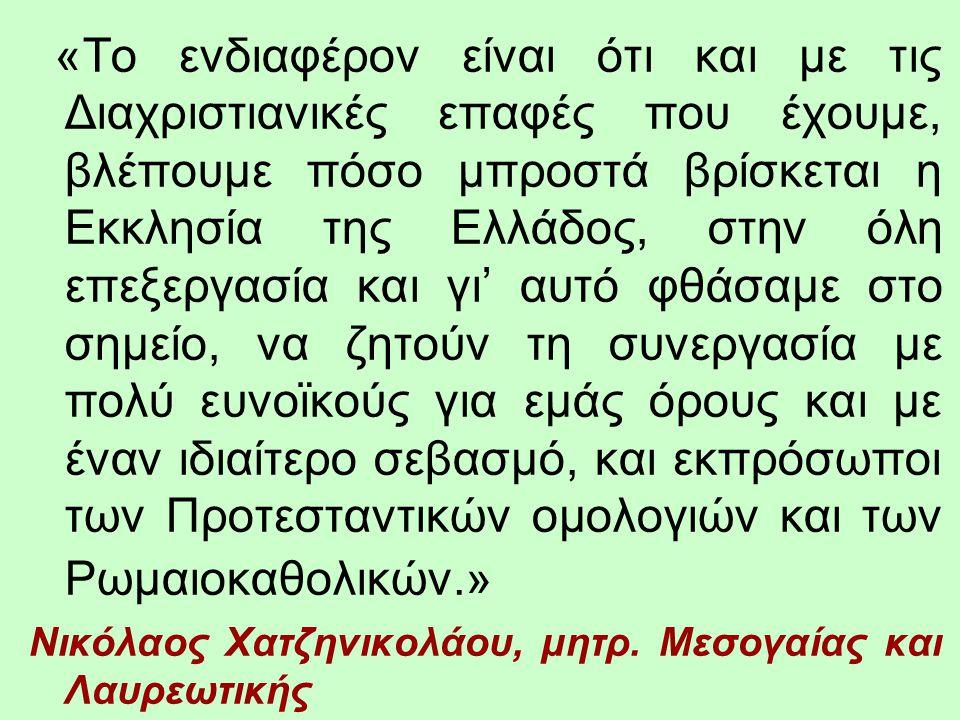 «Το ενδιαφέρον είναι ότι και με τις Διαχριστιανικές επαφές που έχουμε, βλέπουμε πόσο μπροστά βρίσκεται η Εκκλησία της Ελλάδος, στην όλη επεξεργασία και γι' αυτό φθάσαμε στο σημείο, να ζητούν τη συνεργασία με πολύ ευνοϊκούς για εμάς όρους και με έναν ιδιαίτερο σεβασμό, και εκπρόσωποι των Προτεσταντικών ομολογιών και των Ρωμαιοκαθολικών.»