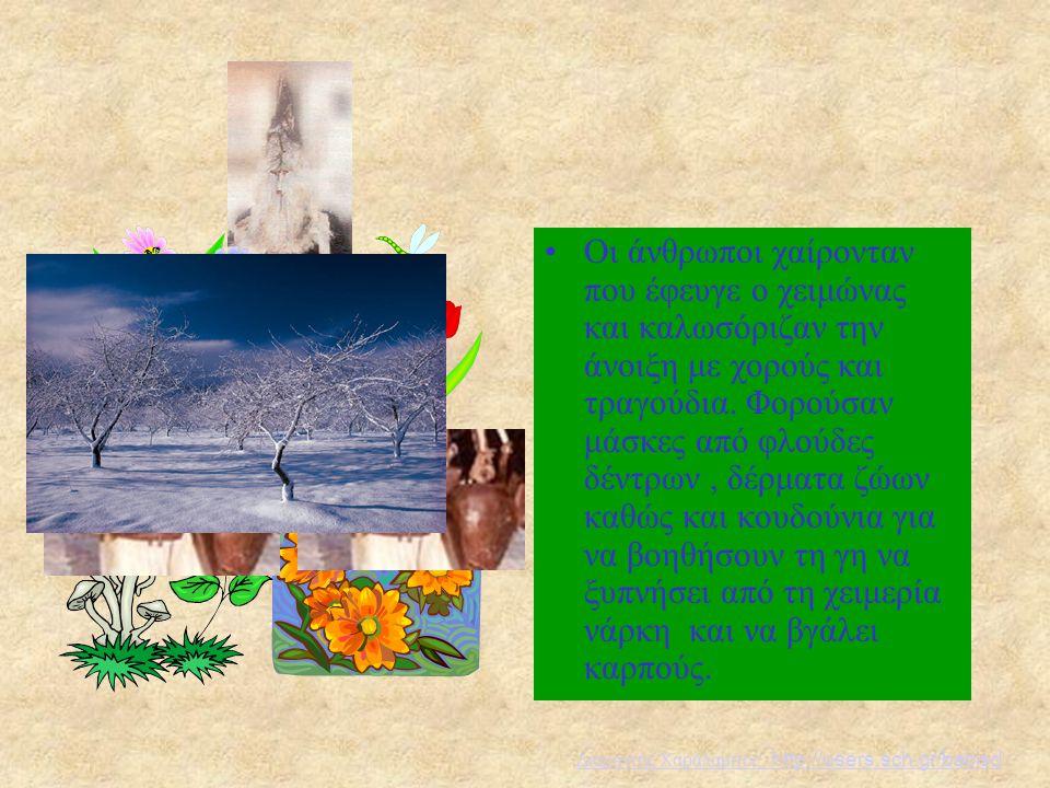 Οι άνθρωποι χαίρονταν που έφευγε ο χειμώνας και καλωσόριζαν την άνοιξη με χορούς και τραγούδια. Φορούσαν μάσκες από φλούδες δέντρων , δέρματα ζώων καθώς και κουδούνια για να βοηθήσουν τη γη να ξυπνήσει από τη χειμερία νάρκη και να βγάλει καρπούς.