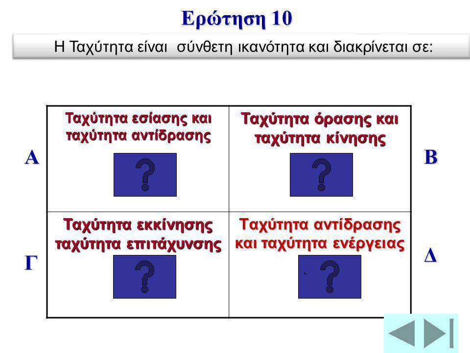 Ερώτηση 10 Η Ταχύτητα είναι σύνθετη ικανότητα και διακρίνεται σε: Ταχύτητα εσίασης και ταχύτητα αντίδρασης.