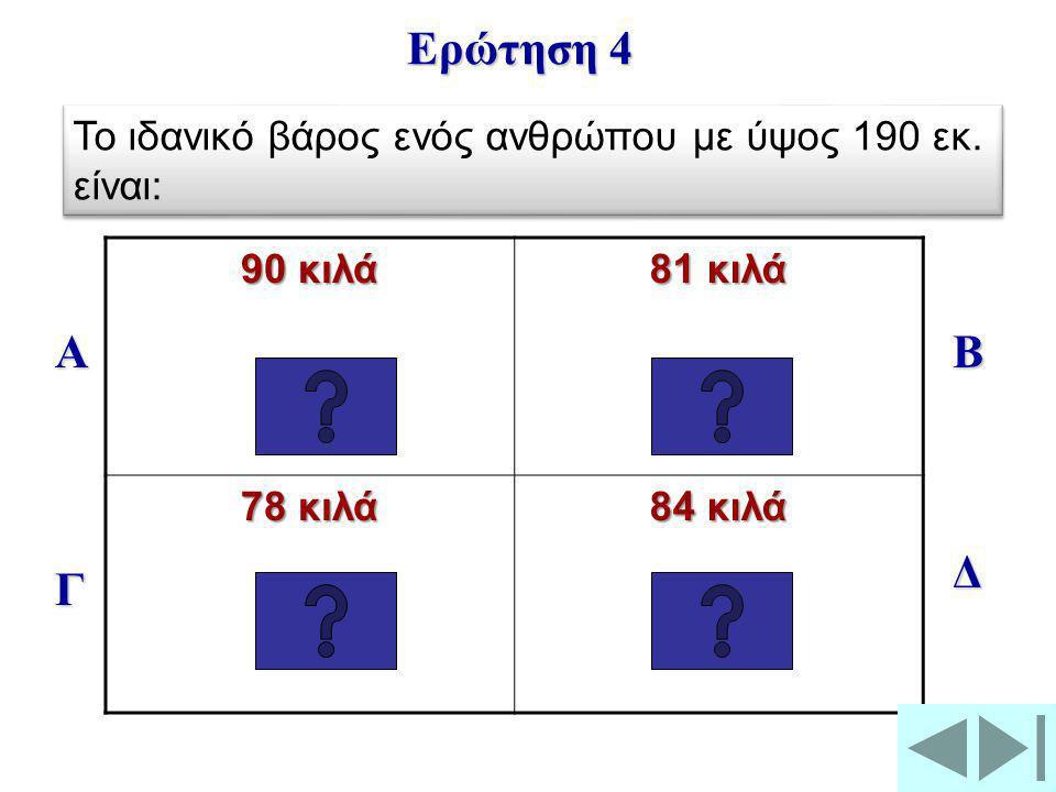 Ερώτηση 4 Το ιδανικό βάρος ενός ανθρώπου με ύψος 190 εκ. είναι: 90 κιλά. 81 κιλά. 78 κιλά. 84 κιλά.