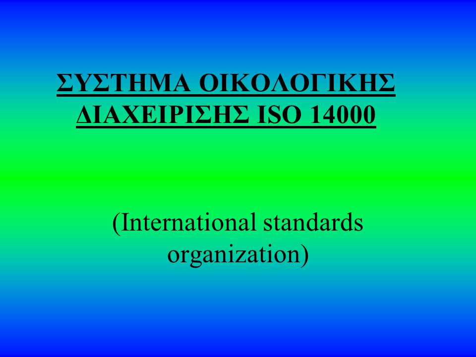 ΣΥΣΤΗΜΑ ΟΙΚΟΛΟΓΙΚΗΣ ΔΙΑΧΕΙΡΙΣΗΣ ISO 14000