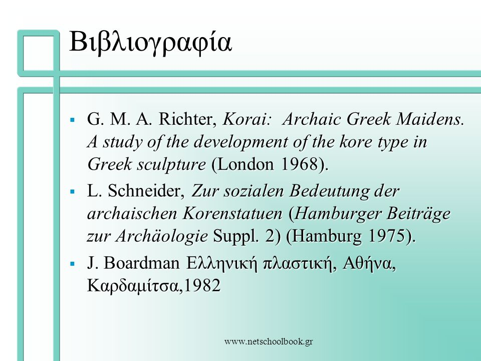 Βιβλιογραφία G. M. A. Richter, Korai: Archaic Greek Maidens. A study of the development of the kore type in Greek sculpture (London 1968).
