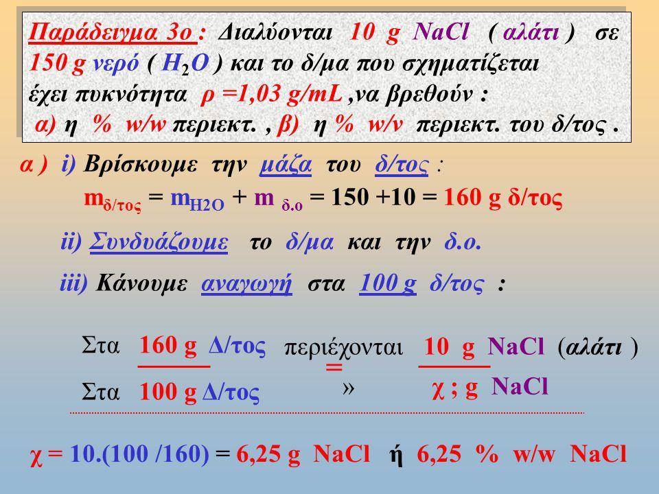 Παράδειγμα 3ο : Διαλύονται 10 g NaCl ( αλάτι ) σε 150 g νερό ( Η2Ο ) και το δ/μα που σχηματίζεται