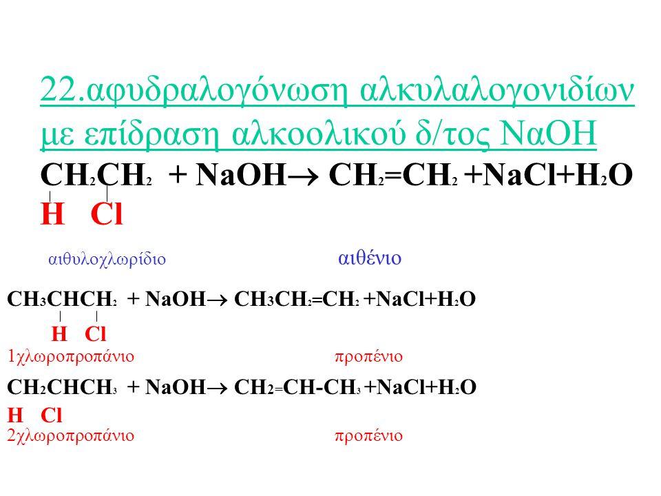 22.αφυδραλογόνωση αλκυλαλογονιδίων με επίδραση αλκοολικού δ/τος ΝαΟΗ CH2CH2 + NaOH CH2=CH2 +NaCl+H2O Η Cl αιθυλοχλωρίδιο αιθένιο