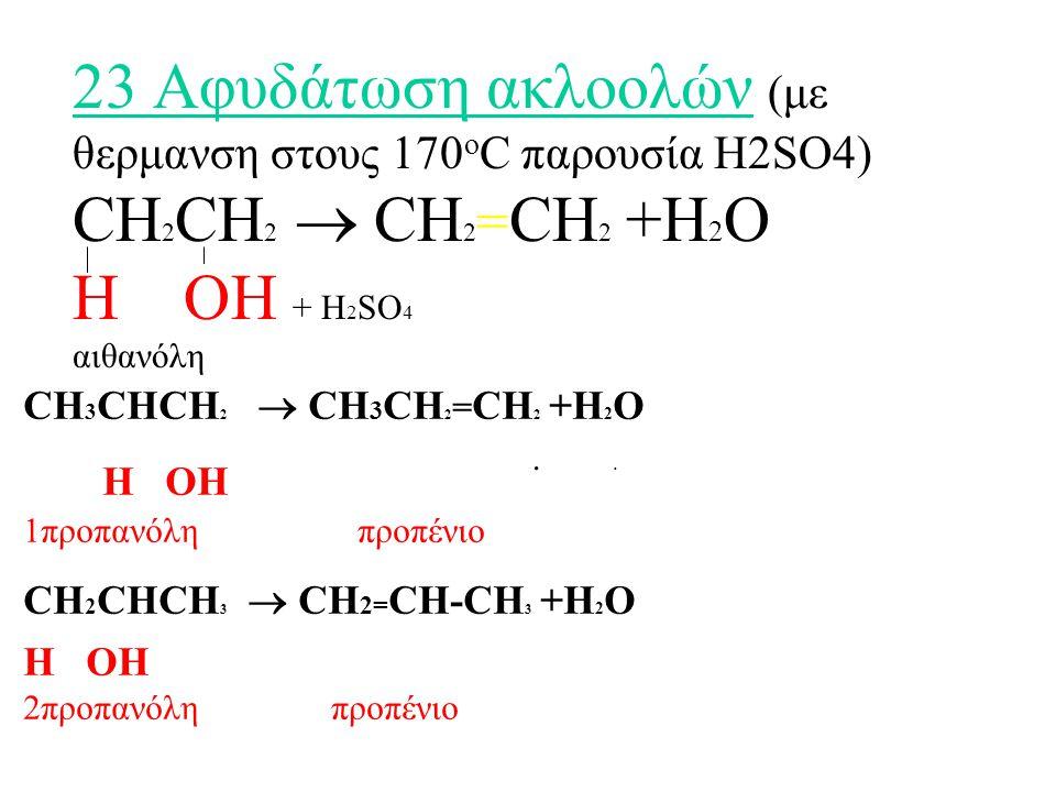 23 Αφυδάτωση ακλοολών (με θερμανση στους 170οC παρουσία H2SO4) CH2CH2  CH2=CH2 +H2O H OH + H2SO4 αιθανόλη . .