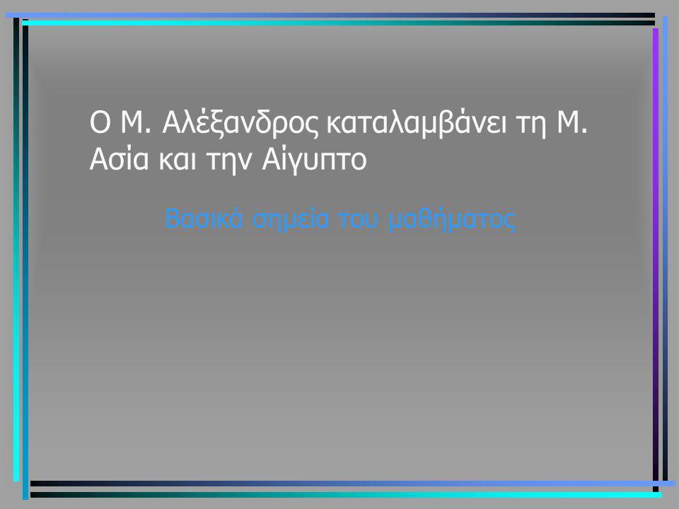 Ο Μ. Αλέξανδρος καταλαμβάνει τη Μ. Ασία και την Αίγυπτο