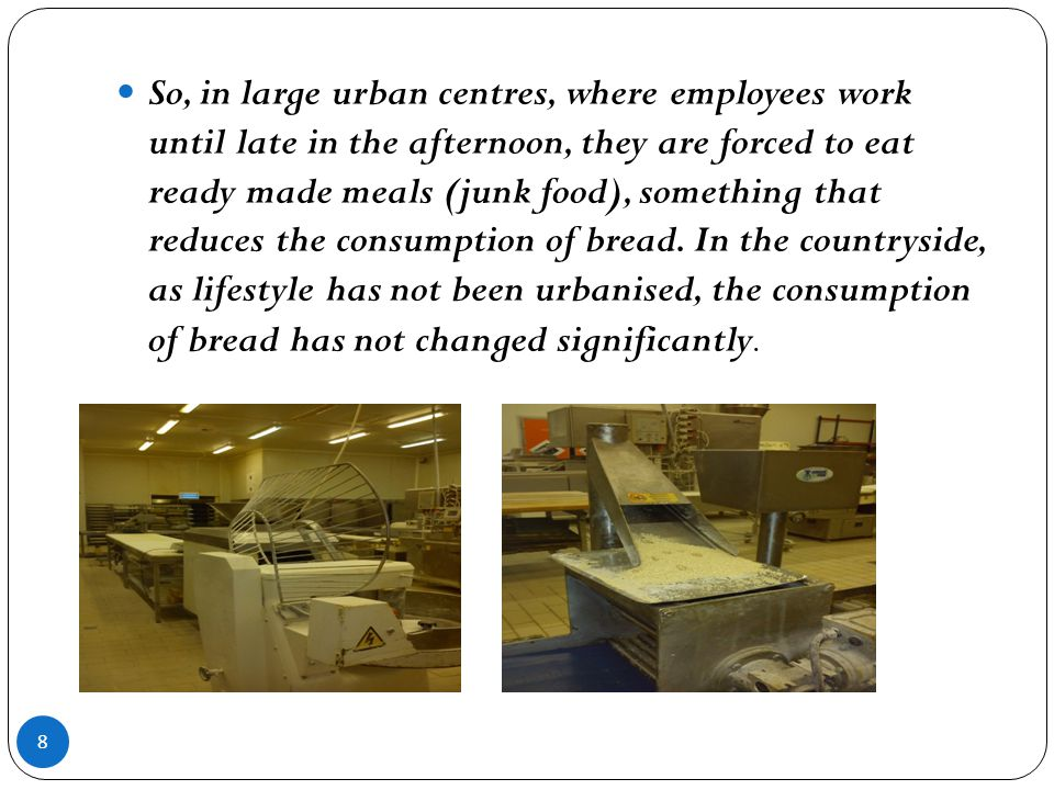 So, in large urban centres, where employees work until late in the afternoon, they are forced to eat ready made meals (junk food), something that reduces the consumption of bread.