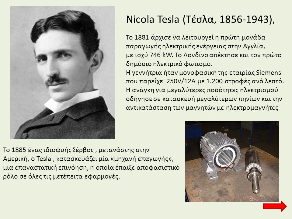 Nicola Tesla (Τέσλα, 1856-1943), Το 1881 άρχισε να λειτουργεί η πρώτη μονάδα. παραγωγής ηλεκτρικής ενέργειας στην Αγγλία,