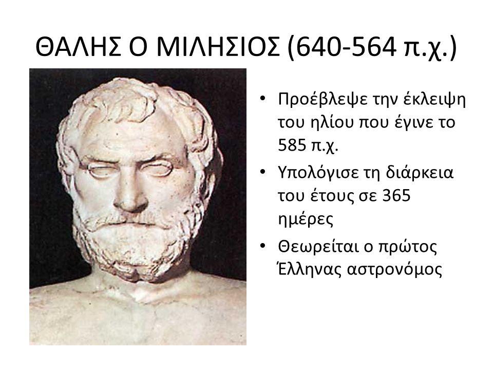 ΘΑΛΗΣ Ο ΜΙΛΗΣΙΟΣ (640-564 π.χ.) Προέβλεψε την έκλειψη του ηλίου που έγινε το 585 π.χ. Υπολόγισε τη διάρκεια του έτους σε 365 ημέρες.