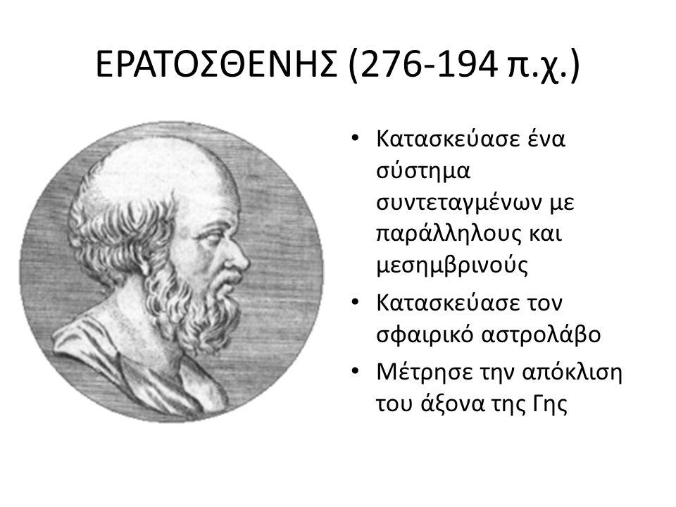 ΕΡΑΤΟΣΘΕΝΗΣ (276-194 π.χ.) Κατασκεύασε ένα σύστημα συντεταγμένων με παράλληλους και μεσημβρινούς. Κατασκεύασε τον σφαιρικό αστρολάβο.