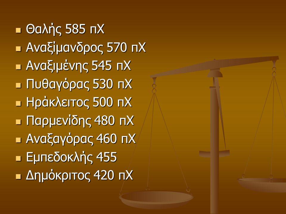 Θαλής 585 πΧ Αναξίμανδρος 570 πΧ. Αναξιμένης 545 πΧ. Πυθαγόρας 530 πΧ. Ηράκλειτος 500 πΧ. Παρμενίδης 480 πΧ.