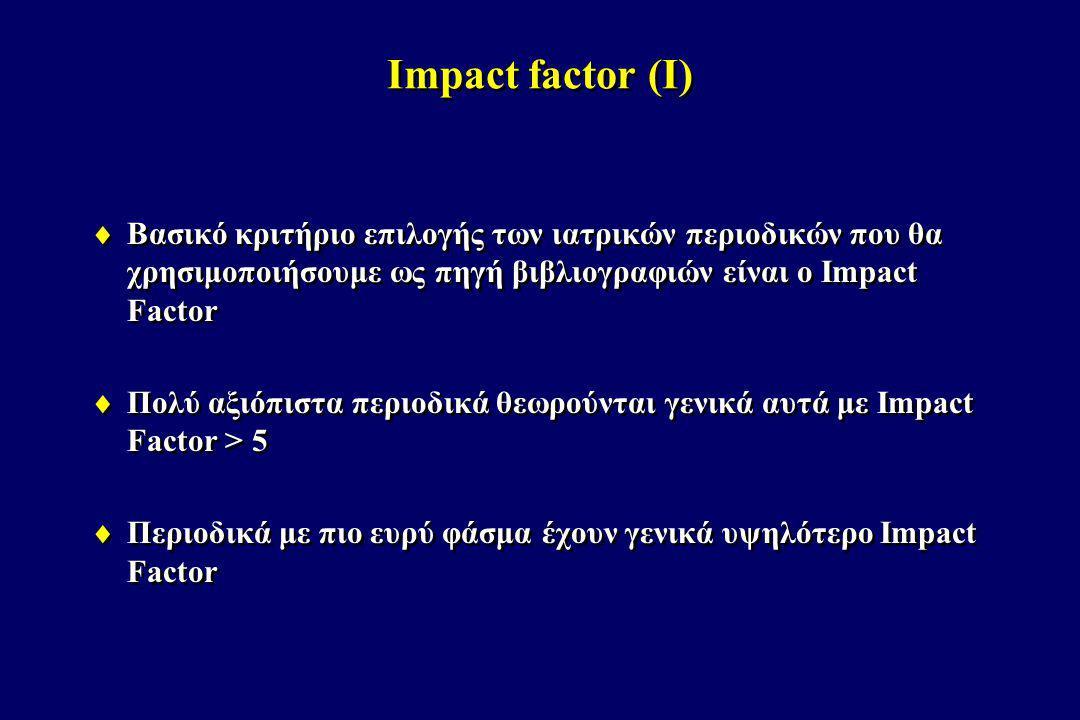Impact factor (I) Βασικό κριτήριο επιλογής των ιατρικών περιοδικών που θα χρησιμοποιήσουμε ως πηγή βιβλιογραφιών είναι ο Impact Factor.