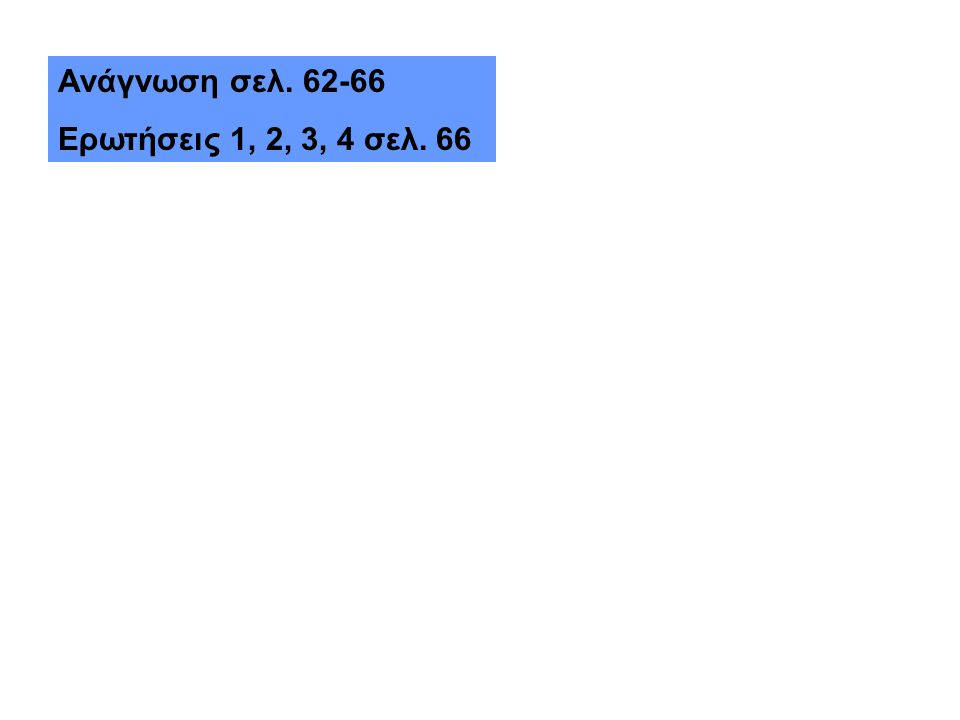 Ανάγνωση σελ. 62-66 Ερωτήσεις 1, 2, 3, 4 σελ. 66