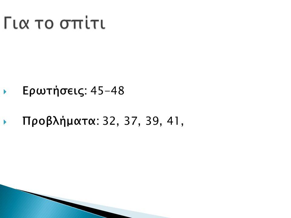 Για το σπίτι Ερωτήσεις: 45-48 Προβλήματα: 32, 37, 39, 41,
