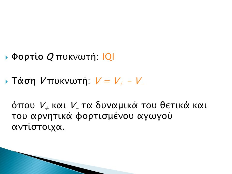 Φορτίο Q πυκνωτή: ΙQI Τάση V πυκνωτή: V = V+ - V- όπου V+ και V- τα δυναμικά του θετικά και του αρνητικά φορτισμένου αγωγού αντίστοιχα.