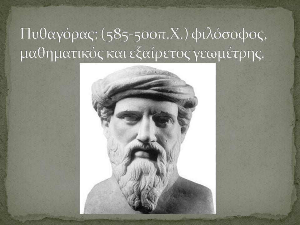 Πυθαγόρας: (585-500π.Χ.) φιλόσοφος, μαθηματικός και εξαίρετος γεωμέτρης.