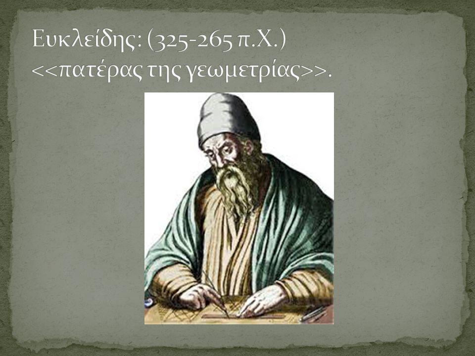 Ευκλείδης: (325-265 π.Χ.) <<πατέρας της γεωμετρίας>>.
