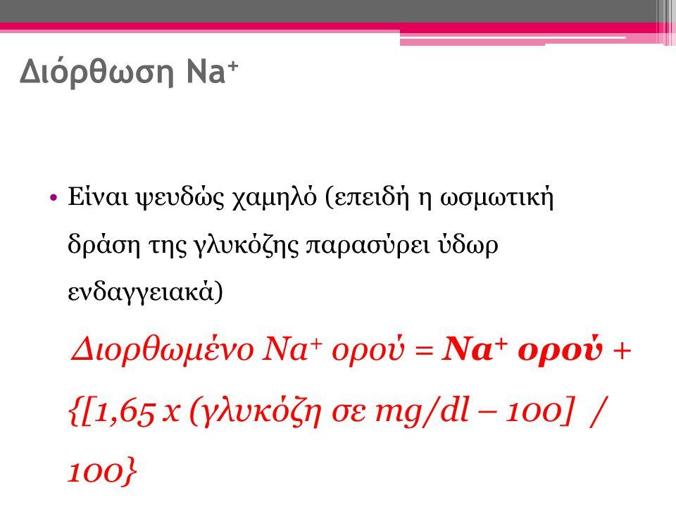 Διόρθωση Na+ Είναι ψευδώς χαμηλό (επειδή η ωσμωτική δράση της γλυκόζης παρασύρει ύδωρ ενδαγγειακά)
