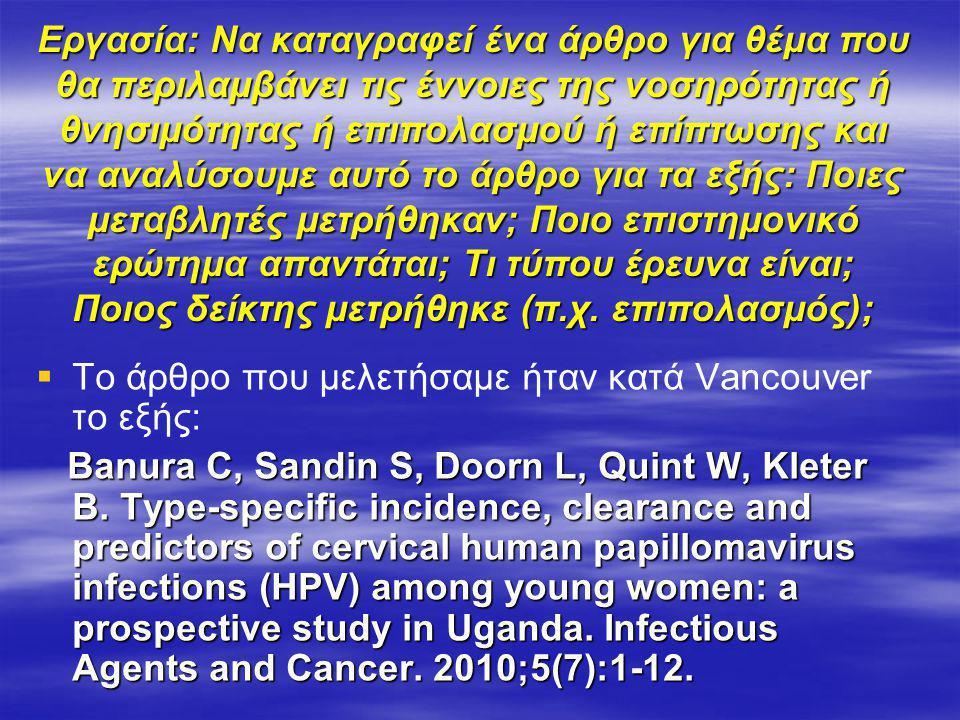 Εργασία: Να καταγραφεί ένα άρθρο για θέμα που θα περιλαμβάνει τις έννοιες της νοσηρότητας ή θνησιμότητας ή επιπολασμού ή επίπτωσης και να αναλύσουμε αυτό το άρθρο για τα εξής: Ποιες μεταβλητές μετρήθηκαν; Ποιο επιστημονικό ερώτημα απαντάται; Τι τύπου έρευνα είναι; Ποιος δείκτης μετρήθηκε (π.χ. επιπολασμός);