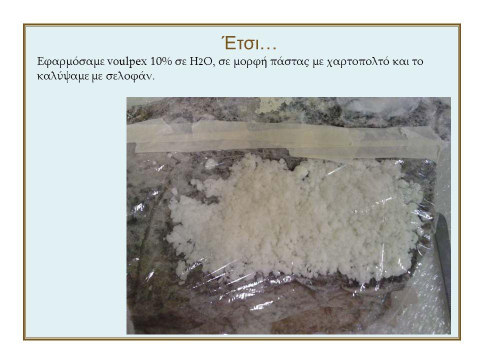 Έτσι… Εφαρμόσαμε voulpex 10% σε H2O, σε μορφή πάστας με χαρτοπολτό και το καλύψαμε με σελοφάν.