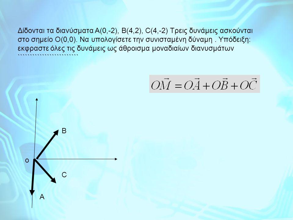 Δίδονται τα διανύσματα Α(0,-2), Β(4,2), C(4,-2) Τρεις δυνάμεις ασκούνται στο σημείο Ο(0,0). Να υπολογίσετε την συνισταμένη δύναμη . Υπόδειξη: εκφραστε όλες τις δυνάμεις ως άθροισμα μοναδιαίων διανυσμάτων `````````````````````````