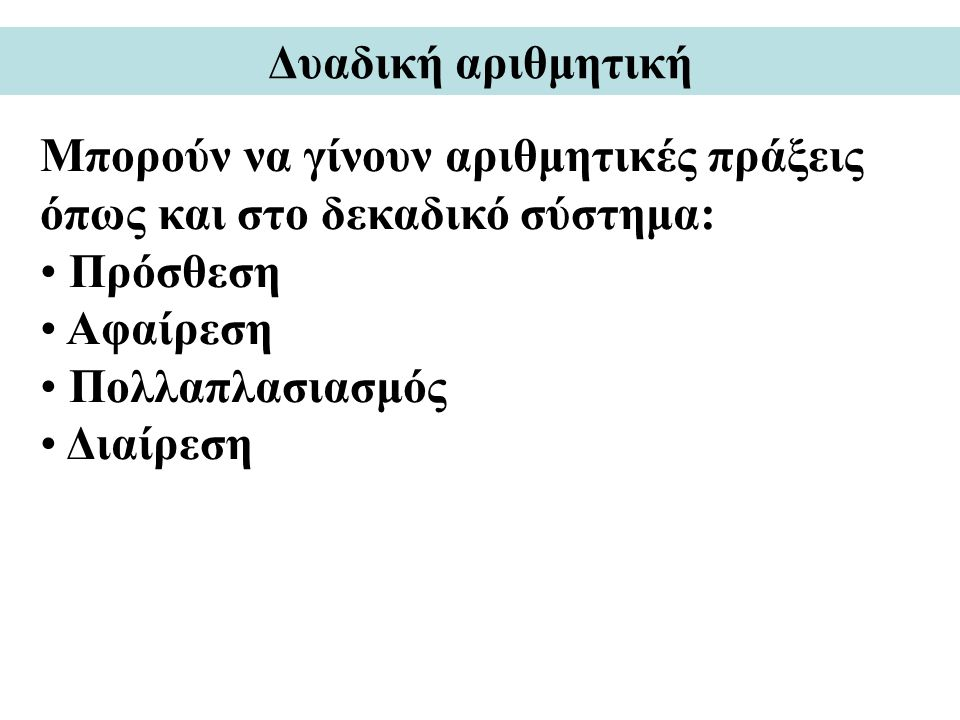 Δυαδική αριθμητική Μπορούν να γίνουν αριθμητικές πράξεις όπως και στο δεκαδικό σύστημα: Πρόσθεση. Αφαίρεση.