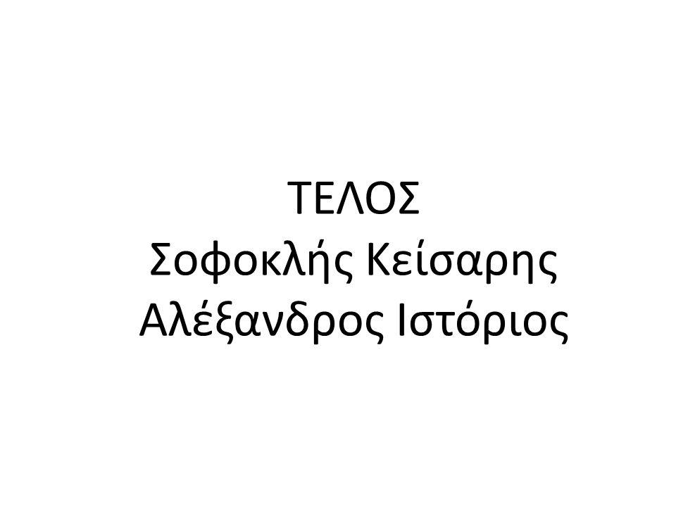 ΤΕΛΟΣ Σοφοκλής Κείσαρης Αλέξανδρος Ιστόριος