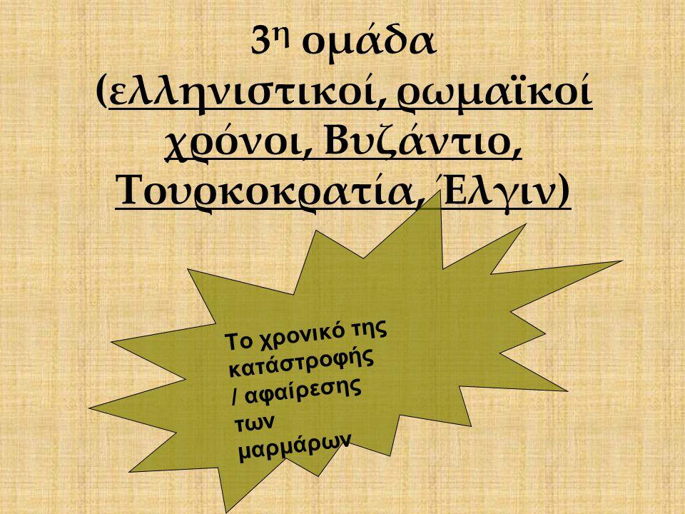 3η ομάδα (ελληνιστικοί, ρωμαϊκοί χρόνοι, Βυζάντιο, Τουρκοκρατία, Έλγιν)