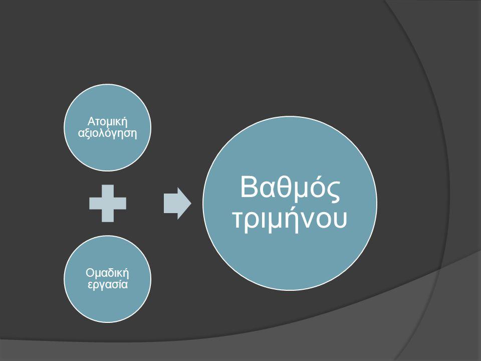 Ατομική αξιολόγηση Ομαδική εργασία Βαθμός τριμήνου