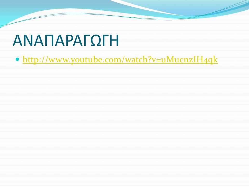 ΑΝΑΠΑΡΑΓΩΓΗ http://www.youtube.com/watch v=uMucnzIH4qk