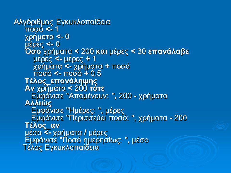 Αλγόριθμος Εγκυκλοπαίδεια ποσό <- 1 χρήματα <- 0 μέρες <- 0 Όσο χρήματα < 200 και μέρες < 30 επανάλαβε μέρες <- μέρες + 1 χρήματα <- χρήματα + ποσό ποσό <- ποσό + 0.5 Τέλος_επανάληψης Αν χρήματα < 200 τότε Εμφάνισε Απομένουν: , 200 - χρήματα Αλλιώς Εμφάνισε Ημέρες: , μέρες Εμφάνισε Περισσεύει ποσό: , χρήματα - 200 Τέλος_αν μέσο <- χρήματα / μέρες Εμφάνισε Ποσό ημερησίως: , μέσο Τέλος Εγκυκλοπαίδεια