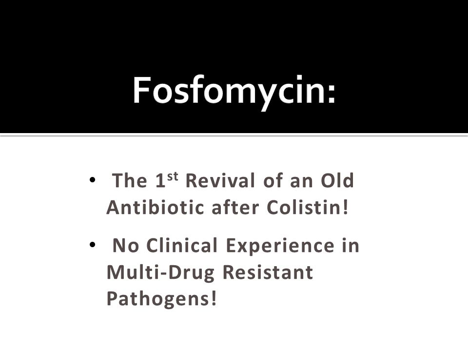 Fosfomycin: The 1st Revival of an Old Antibiotic after Colistin!