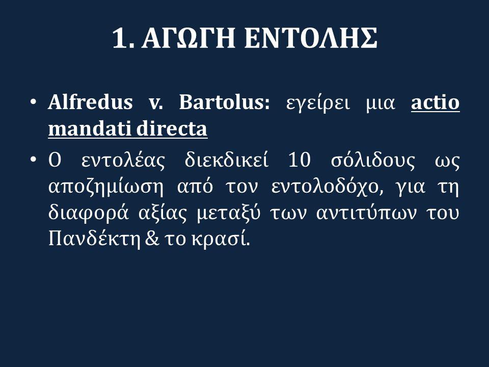 1. ΑΓΩΓΗ ΕΝΤΟΛΗΣ Alfredus v. Bartolus: εγείρει μια actio mandati directa.