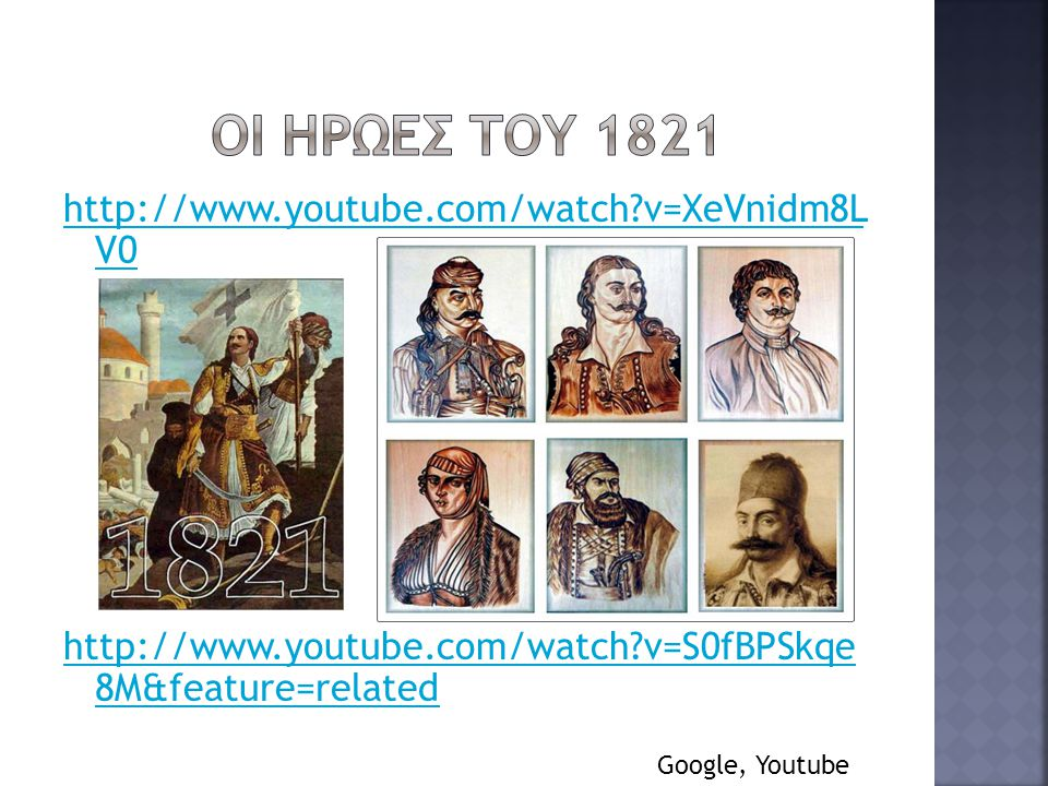 Οι ηρωεσ του 1821 http://www.youtube.com/watch v=XeVnidm8L V0 http://www.youtube.com/watch v=S0fBPSkqe 8M&feature=related