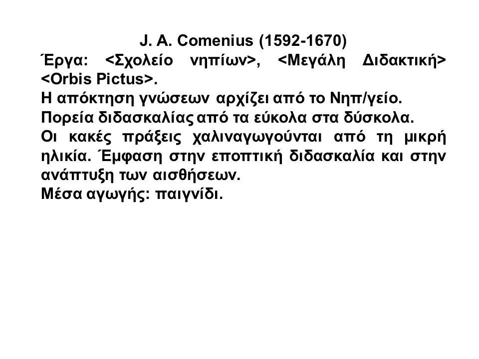 J. A. Comenius (1592-1670) Έργα: <Σχολείο νηπίων>, <Μεγάλη Διδακτική> <Orbis Pictus>. Η απόκτηση γνώσεων αρχίζει από το Νηπ/γείο.