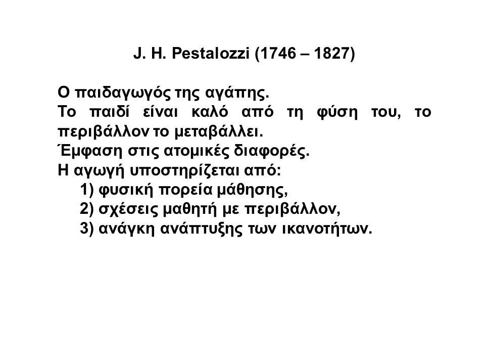 J. H. Pestalozzi (1746 – 1827) Ο παιδαγωγός της αγάπης. Το παιδί είναι καλό από τη φύση του, το περιβάλλον το μεταβάλλει.