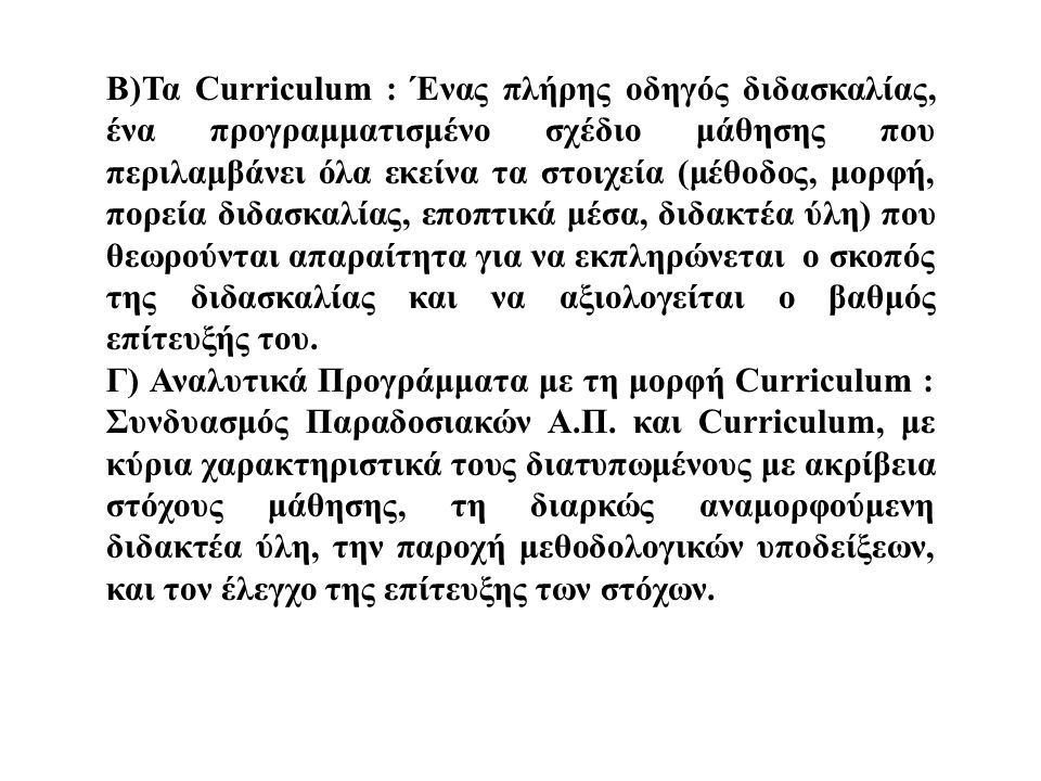 Β)Τα Curriculum : Ένας πλήρης οδηγός διδασκαλίας, ένα προγραμματισμένο σχέδιο μάθησης που περιλαμβάνει όλα εκείνα τα στοιχεία (μέθοδος, μορφή, πορεία διδασκαλίας, εποπτικά μέσα, διδακτέα ύλη) που θεωρούνται απαραίτητα για να εκπληρώνεται ο σκοπός της διδασκαλίας και να αξιολογείται ο βαθμός επίτευξής του.