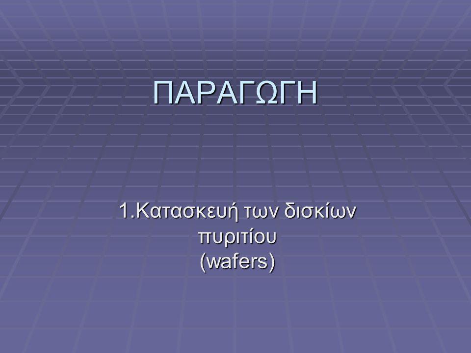 1.Κατασκευή των δισκίων πυριτίου (wafers)