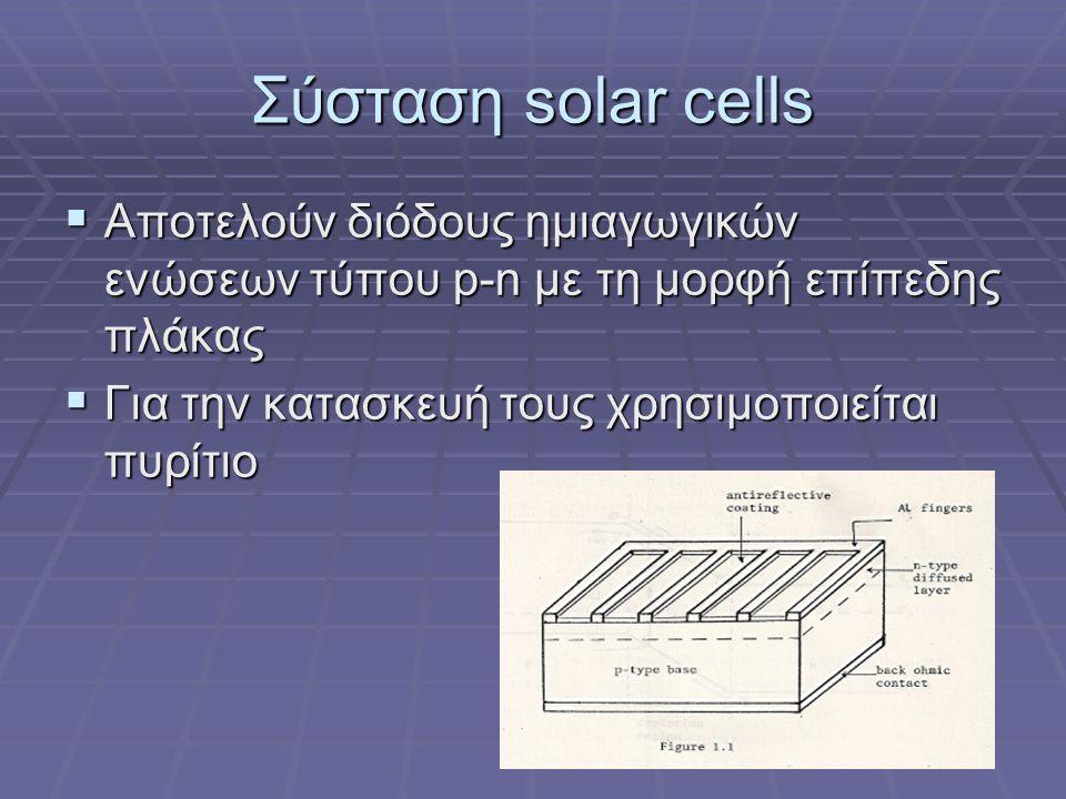 Σύσταση solar cells Αποτελούν διόδους ημιαγωγικών ενώσεων τύπου p-n με τη μορφή επίπεδης πλάκας.